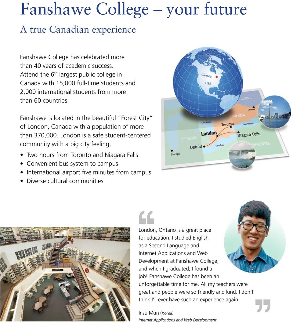 Fanshawe is located in the beautiful Forest City of London, Canada with a population of more than 370,000. London is a safe student-centered community with a big city feeling.