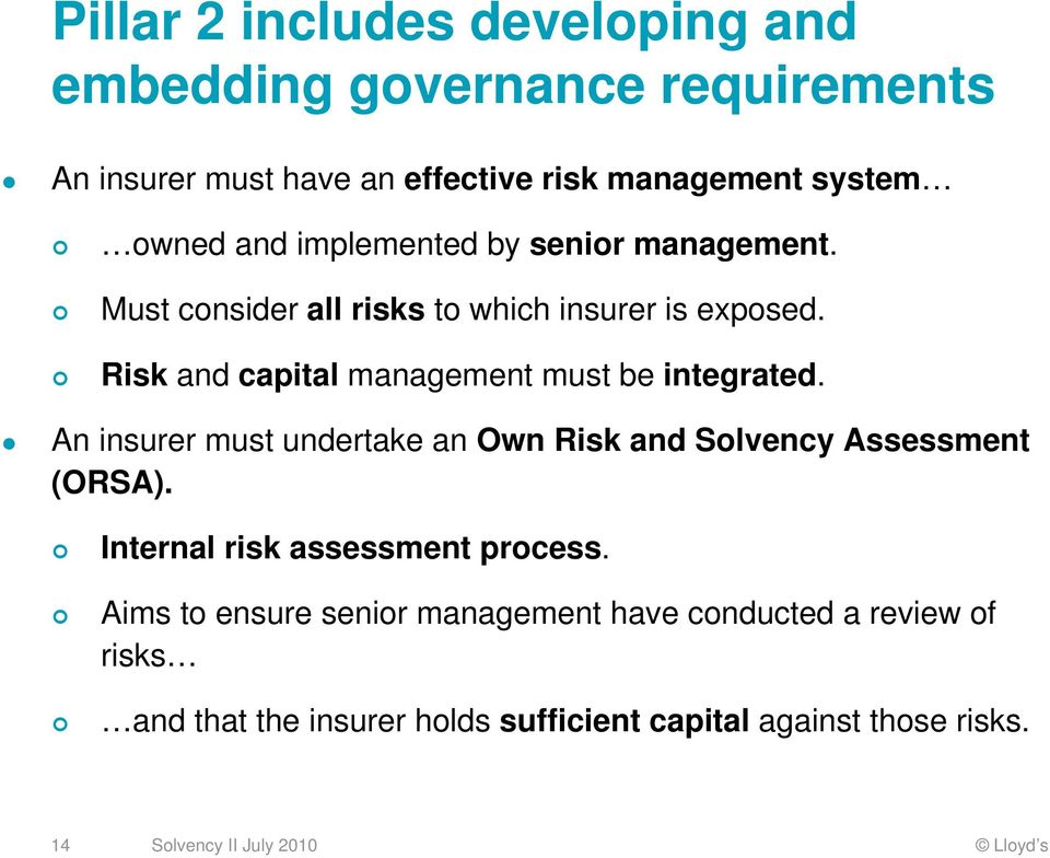Risk and capital management must be integrated. An insurer must undertake an Own Risk and Solvency Assessment (ORSA).