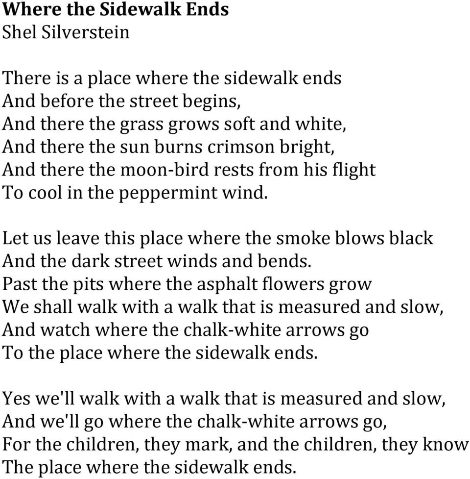Past the pits where the asphalt flowers grow We shall walk with a walk that is measured and slow, And watch where the chalk- white arrows go To the place where the sidewalk ends.