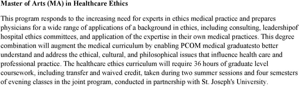 This degree combination will augment the medical curriculum by enabling PCOM medical graduatesto better understand and address the ethical, cultural, and philosophical issues that influence health