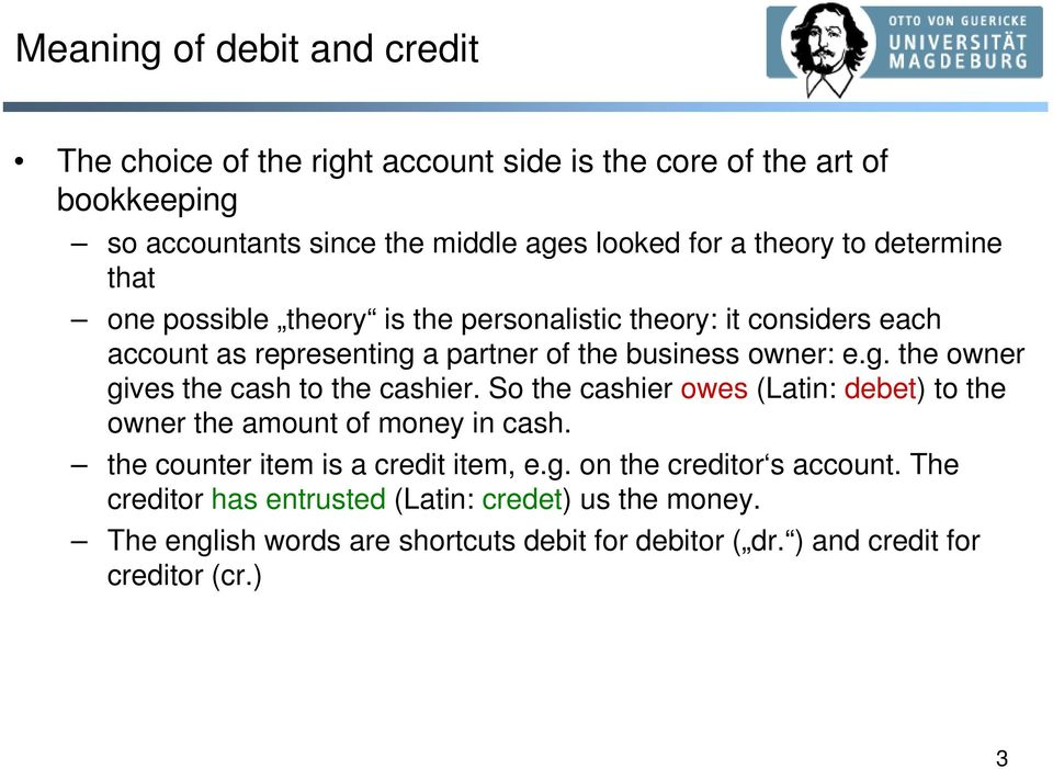 So the cashier owes (Latin: debet) to the owner the amount of money in cash. the counter item is a credit item, e.g. on the creditor s account.