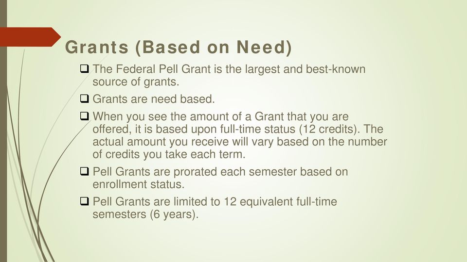 When you see the amount of a Grant that you are offered, it is based upon full-time status (12 credits).