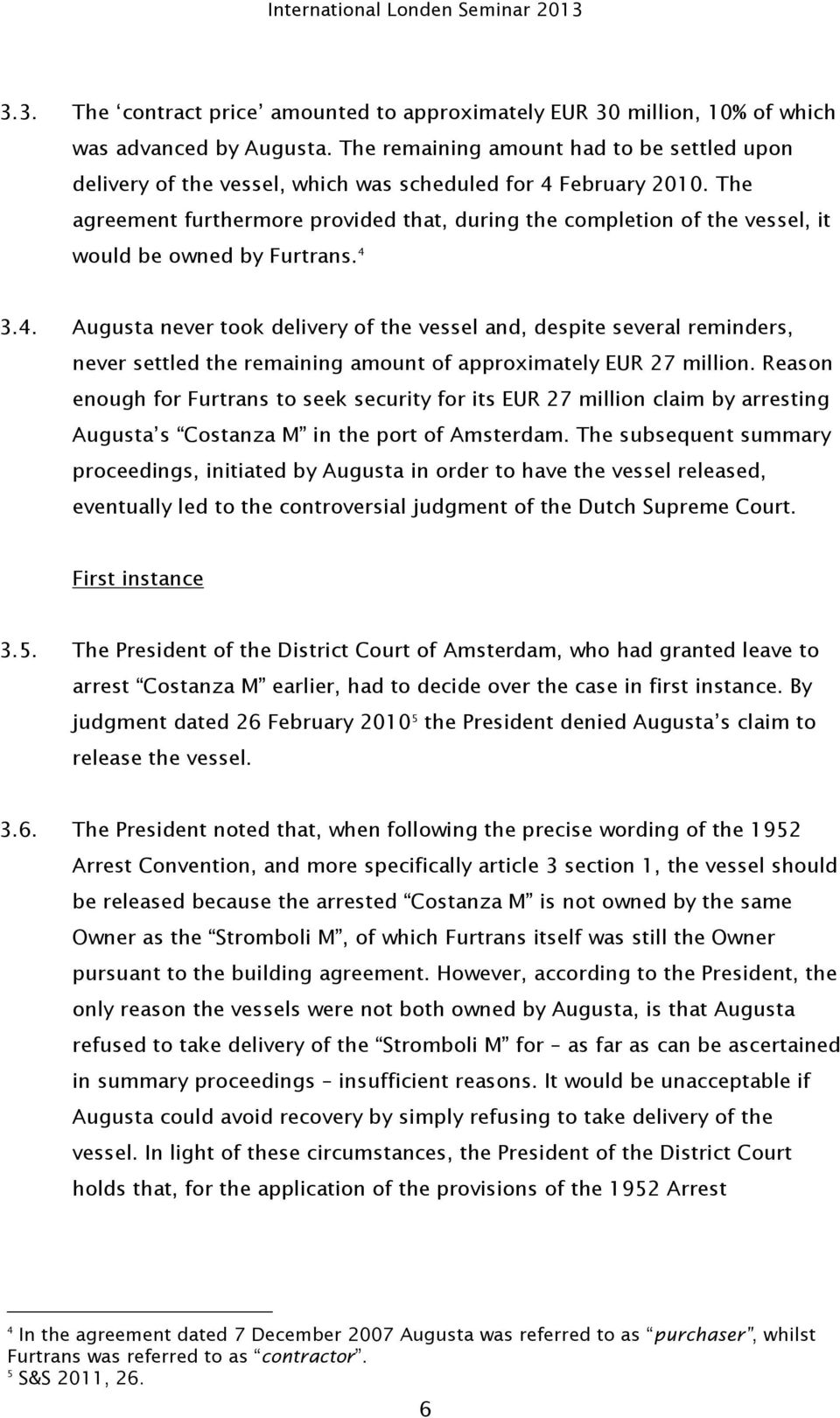 The agreement furthermore provided that, during the completion of the vessel, it would be owned by Furtrans. 4