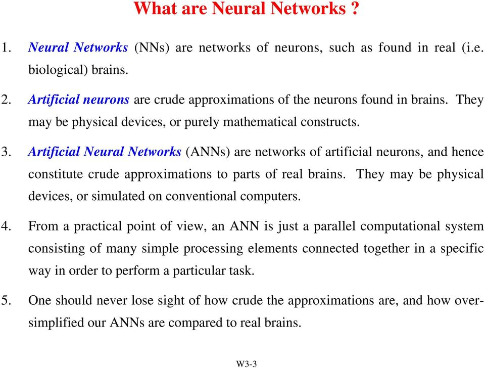 Artificial Neural Networks (ANNs) are networks of artificial neurons, and hence constitute crude approximations to parts of real brains.