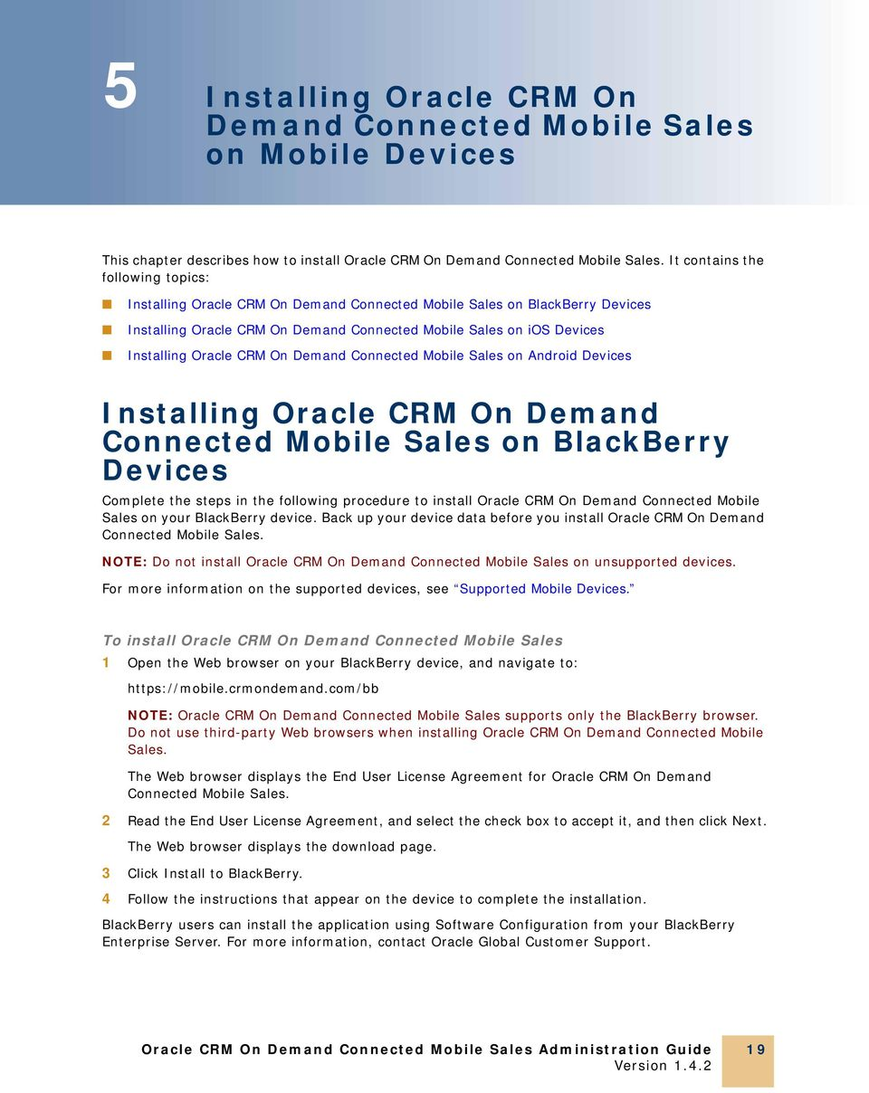 CRM On Demand Connected Mobile Sales on Android Devices Installing Oracle CRM On Demand Connected Mobile Sales on BlackBerry Devices Complete the steps in the following procedure to install Oracle