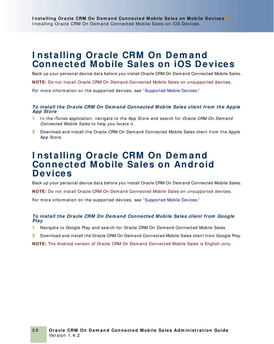 NOTE: Do not install Oracle CRM On Demand Connected Mobile Sales on unsupported devices. For more information on the supported devices, see Supported Mobile Devices.