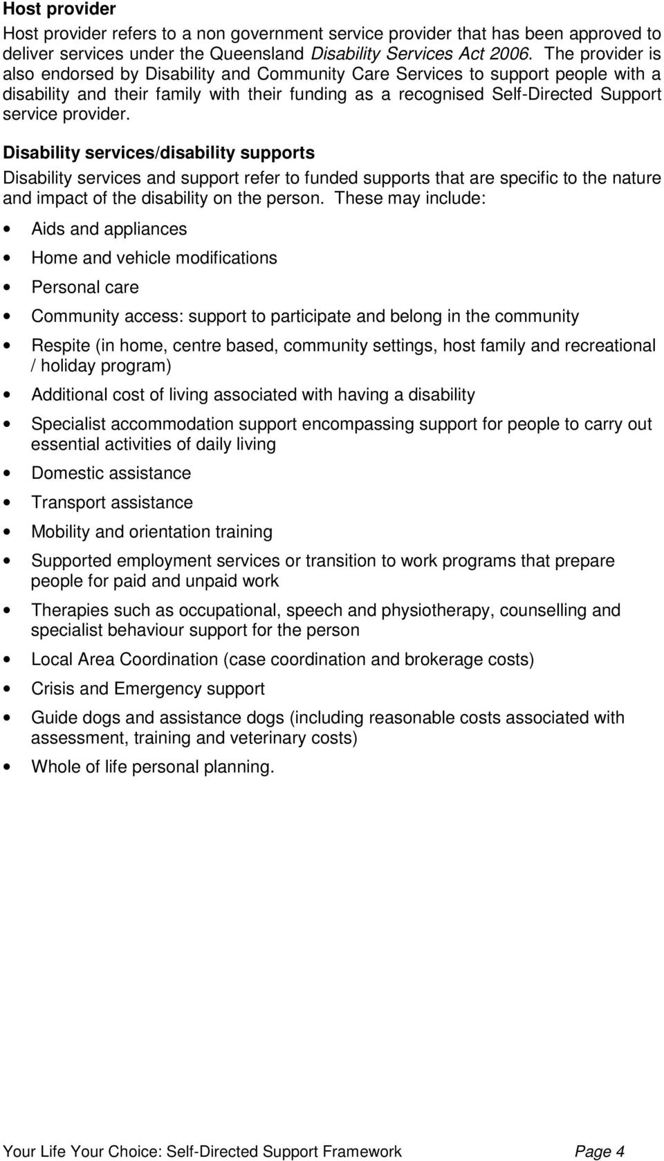 Disability services/disability supports Disability services and support refer to funded supports that are specific to the nature and impact of the disability on the person.