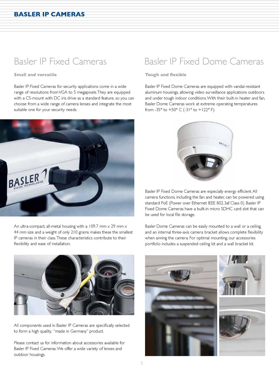 Basler IP Fixed Dome Cameras Tough and flexible Basler IP Fixed Dome Cameras are equipped with vandal-resistant aluminum housings, allowing video surveillance applications outdoors and under tough