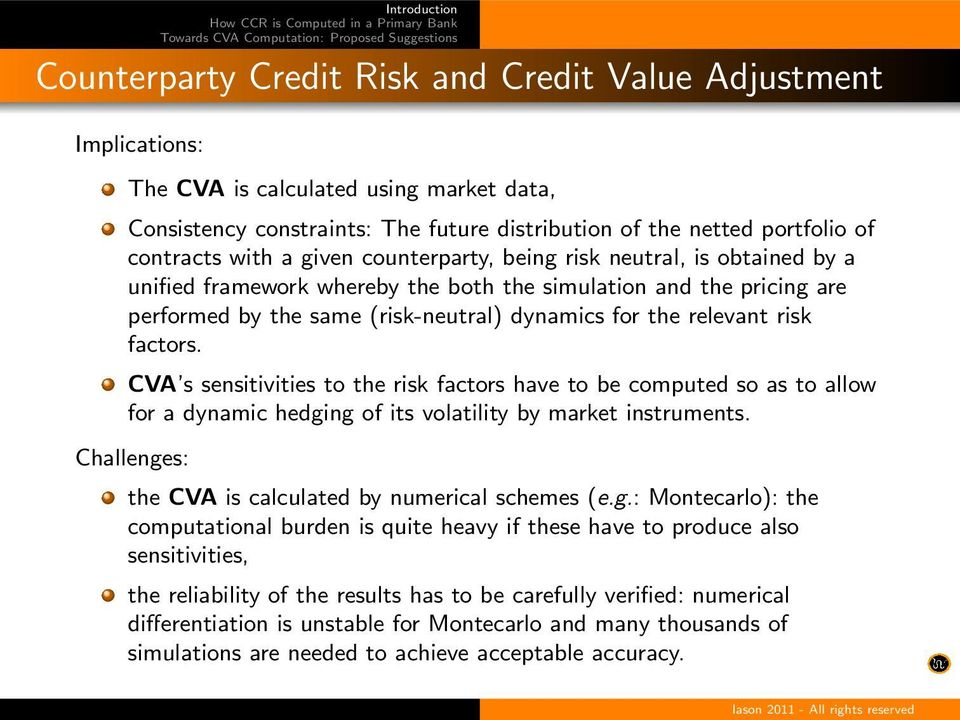 factors. CVA s sensitivities to the risk factors have to be computed so as to allow for a dynamic hedging of its volatility by market instruments.