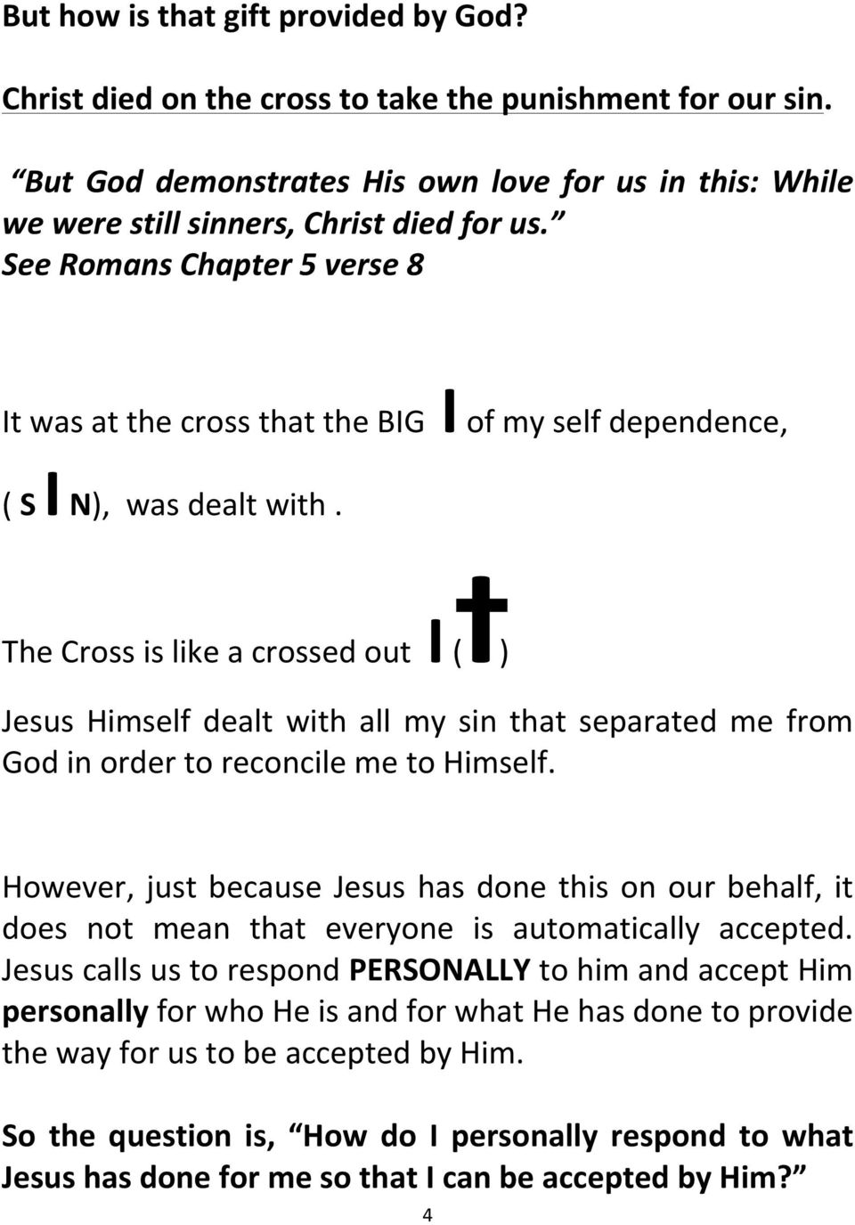 The Cross is like a crossed out I (I) Jesus Himself dealt with all my sin that separated me from God in order to reconcile me to Himself.