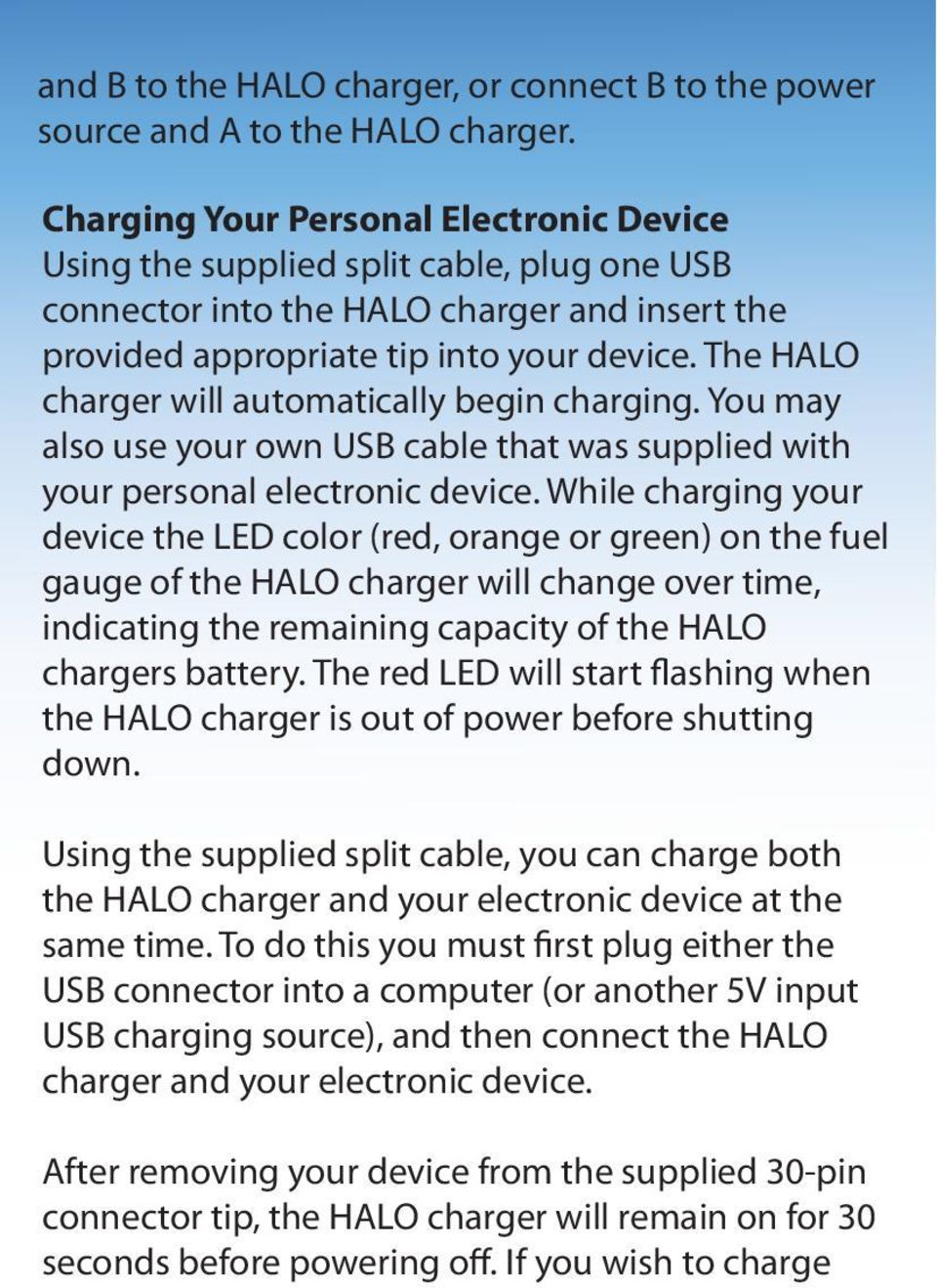 The HALO charger will automatically begin charging. You may also use your own USB cable that was supplied with your personal electronic device.