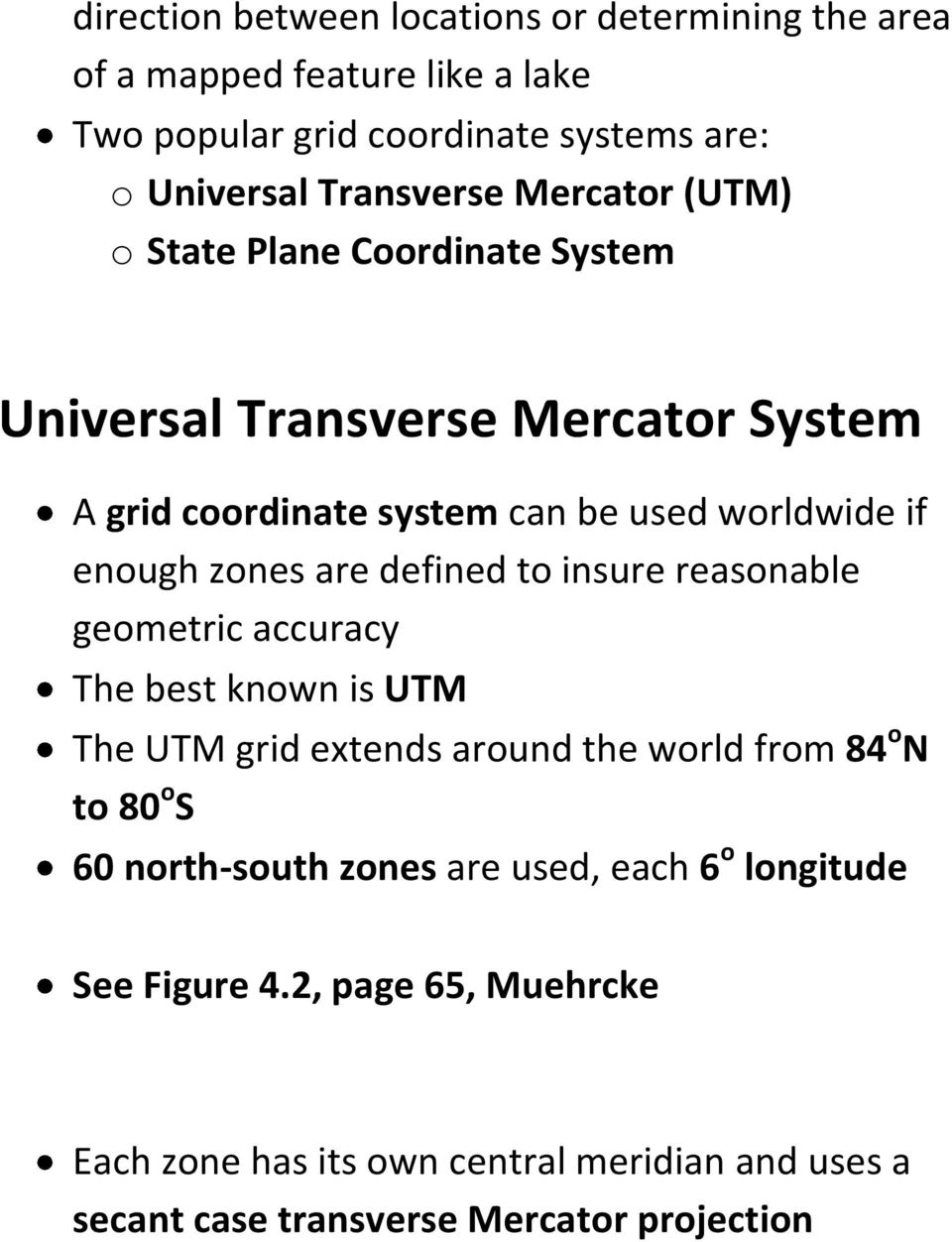 defined to insure reasonable geometric accuracy The best known is UTM The UTM grid extends around the world from 84 o N to 80 o S 60 north-south zones