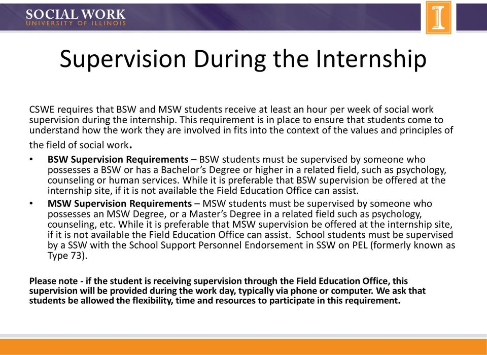 BSW Supervision Requirements BSW students must be supervised by someone who possesses a BSW or has a Bachelor s Degree or higher in a related field, such as psychology, counseling or human services.
