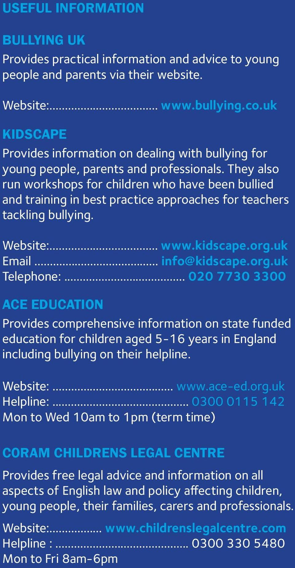 They also run workshops for children who have been bullied and training in best practice approaches for teachers tackling bullying. Website:... www.kidscape.org.uk Email... info@kidscape.org.uk Telephone:.