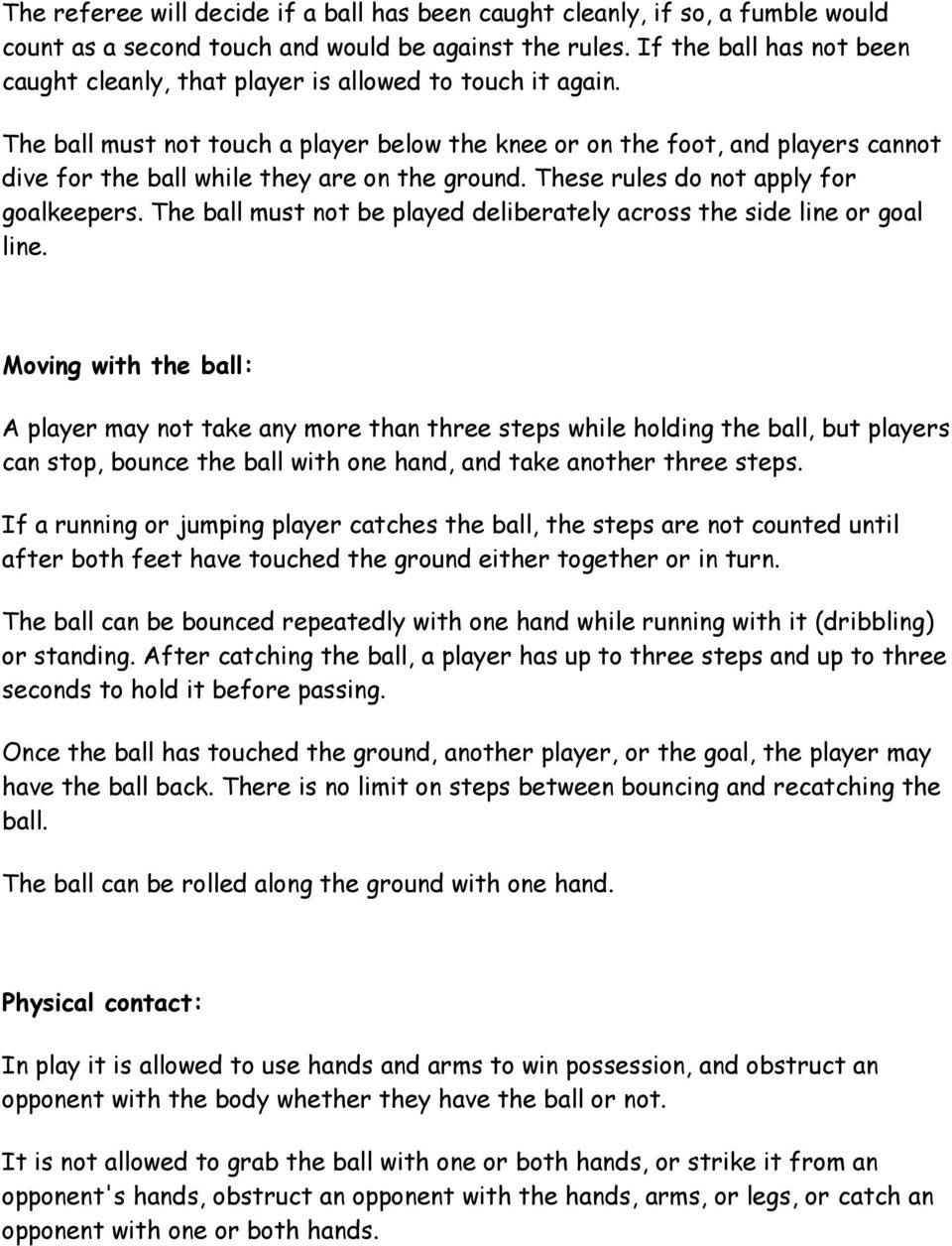 The ball must not touch a player below the knee or on the foot, and players cannot dive for the ball while they are on the ground. These rules do not apply for goalkeepers.