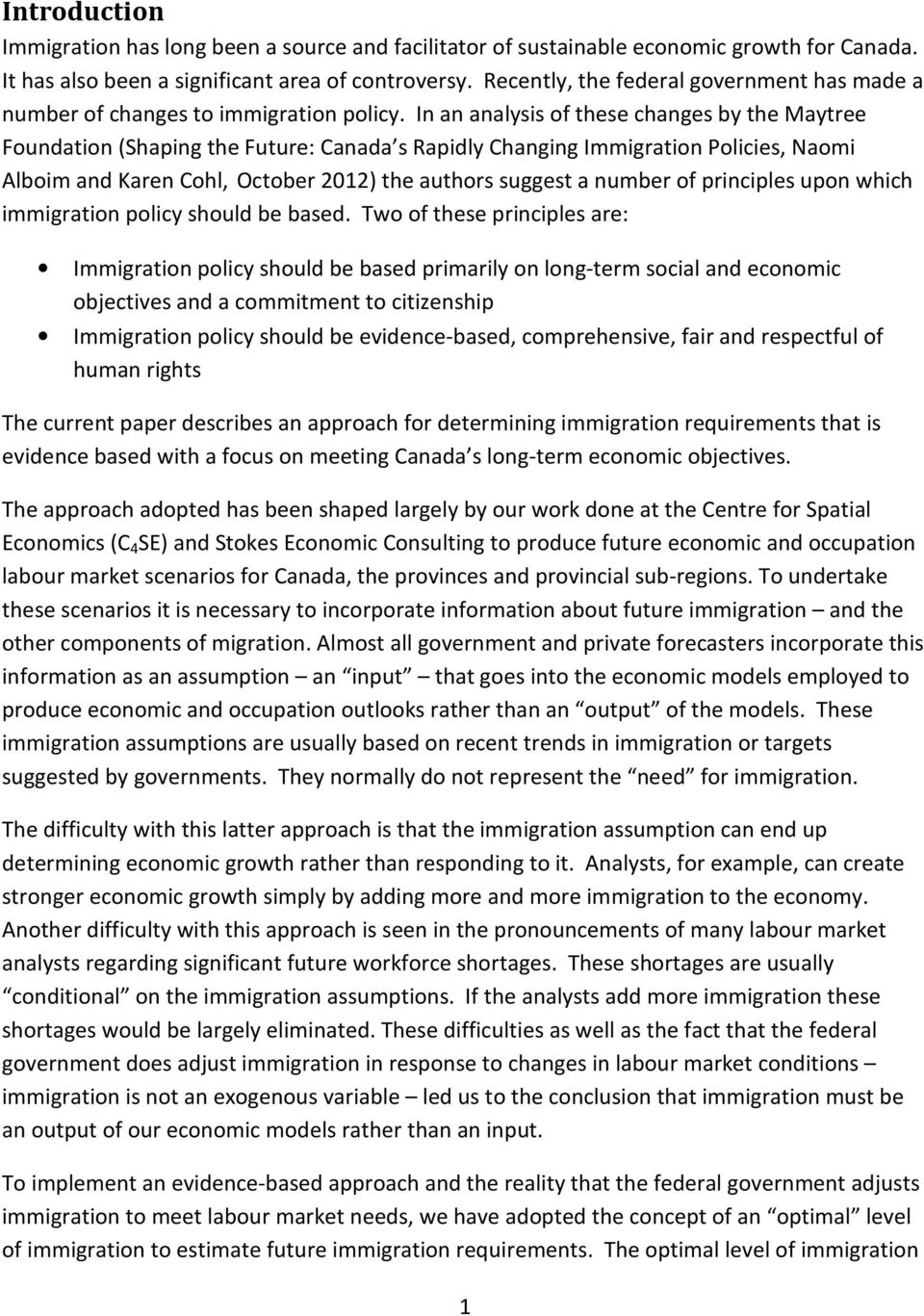 In an analysis of these changes by the Maytree Foundation (Shaping the Future: Canada s Rapidly Changing Immigration Policies, Naomi Alboim and Karen Cohl, October 2012) the authors suggest a number