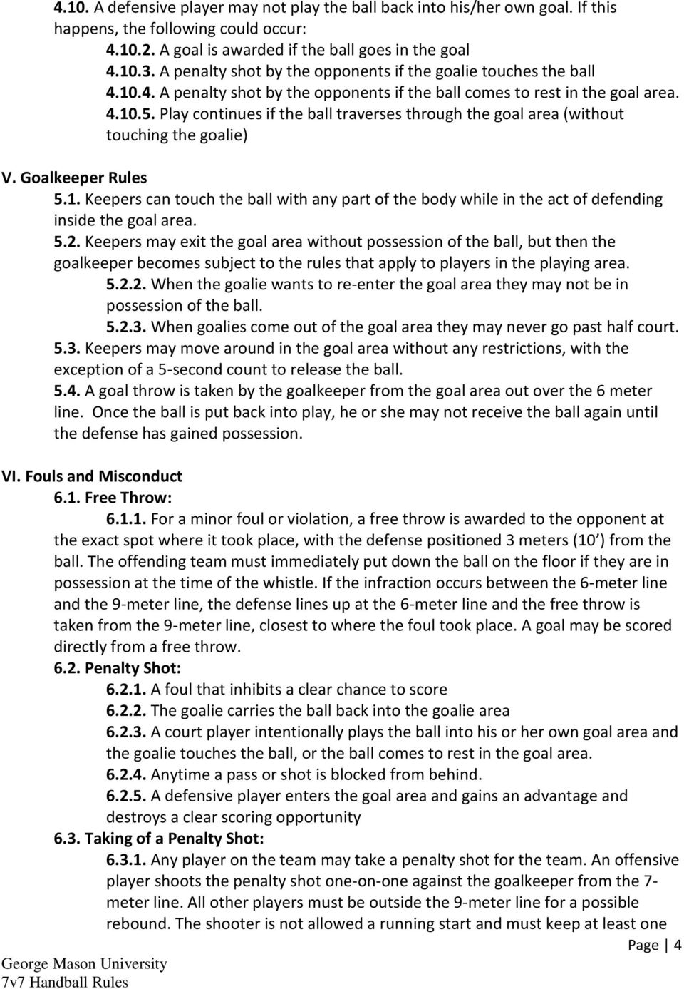 Play continues if the ball traverses through the goal area (without touching the goalie) V. Goalkeeper Rules 5.1.