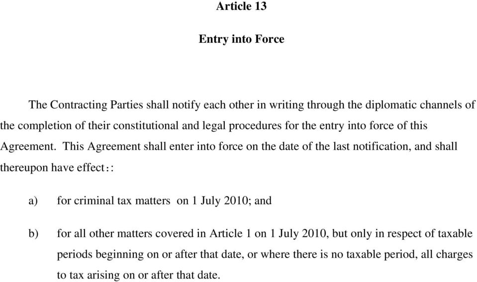 This Agreement shall enter into force on the date of the last notification, and shall thereupon have effect:: a) for criminal tax matters on 1 July