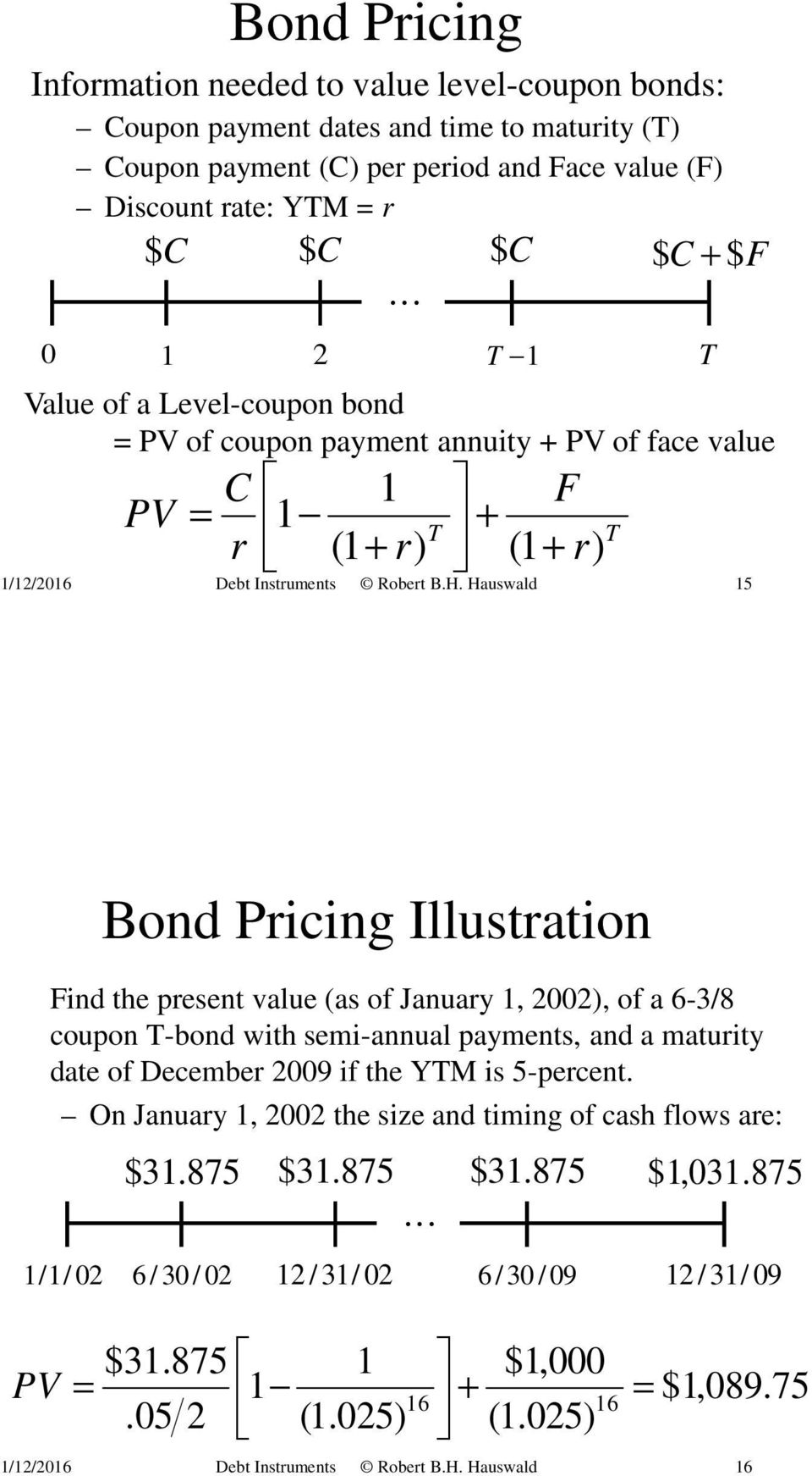 Hauswald 15 T T 1 F + (1 + r) T T Bond Pricing Illustration Find the present value (as of January 1, 2002), of a 6-3/8 coupon T-bond with semi-annual payments, and a maturity date of December 2009 if