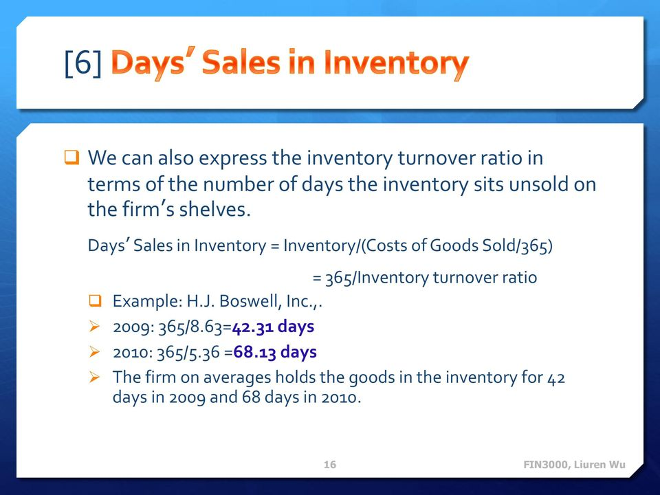 Days Sales in Inventory = Inventory/(Costs of Goods Sold/365) = 365/Inventory turnover ratio Example: