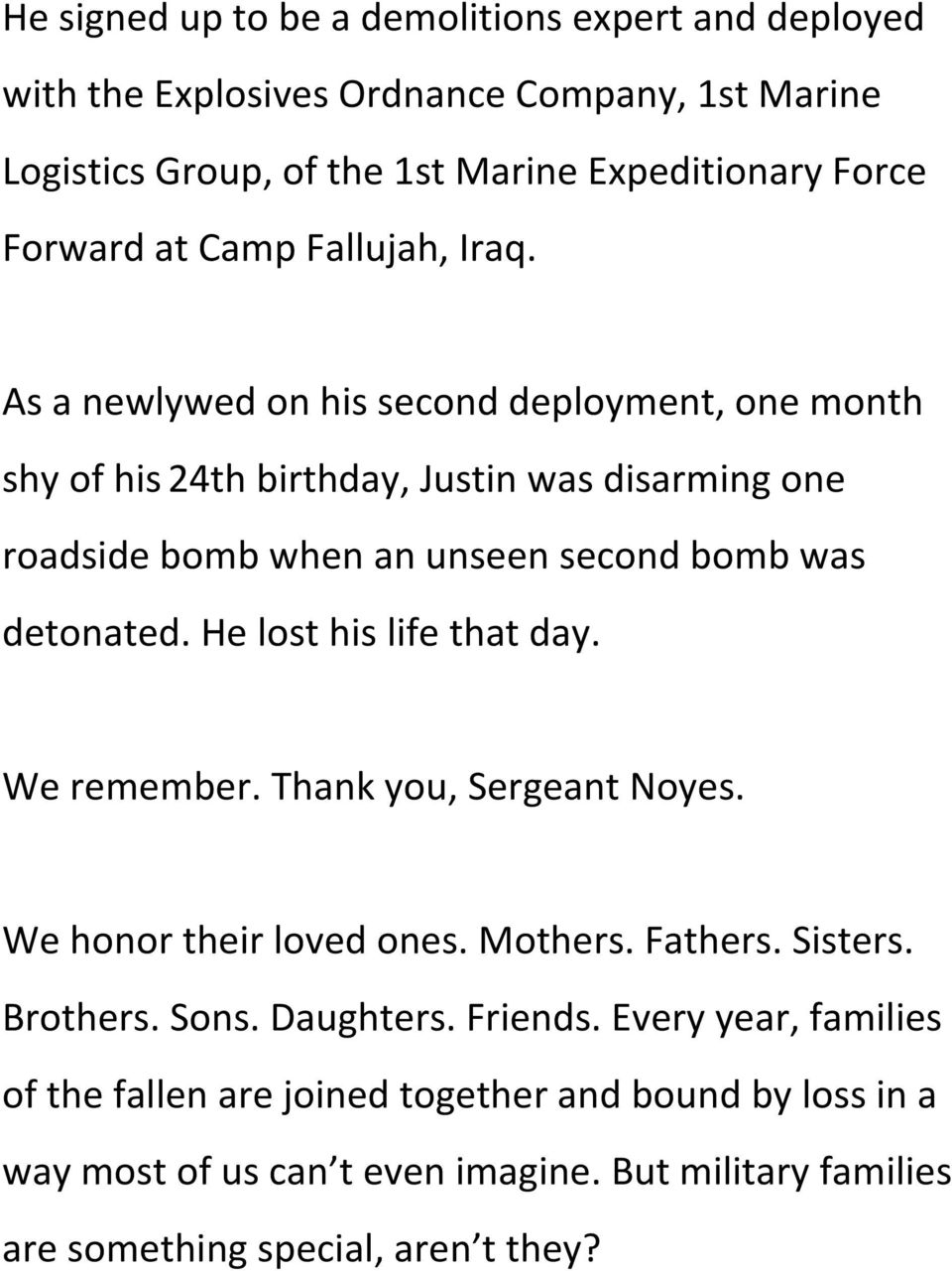 As a newlywed on his second deployment, one month shy of his 24th birthday, Justin was disarming one roadside bomb when an unseen second bomb was detonated.