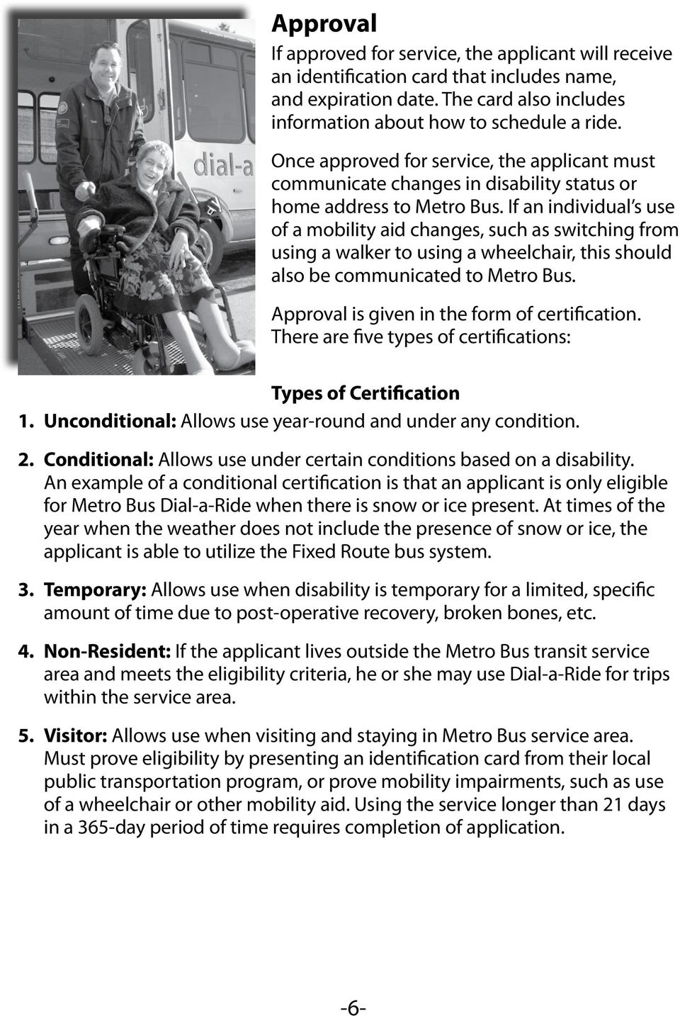 If an individual s use of a mobility aid changes, such as switching from using a walker to using a wheelchair, this should also be communicated to Metro Bus.