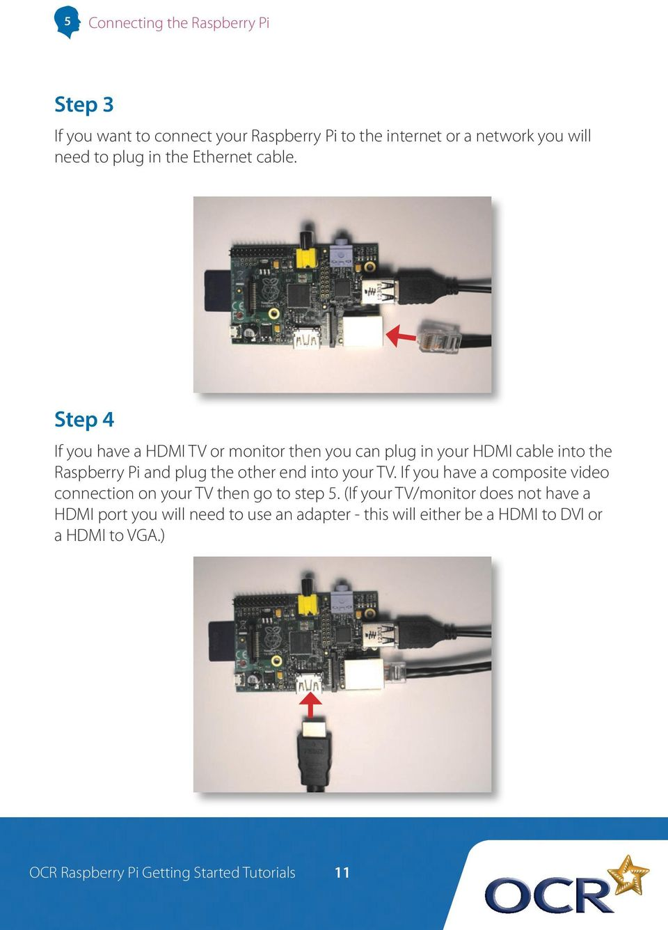 Step 4 If you have a HDMI TV or monitor then you can plug in your HDMI cable into the Raspberry Pi and plug the other end into your TV.