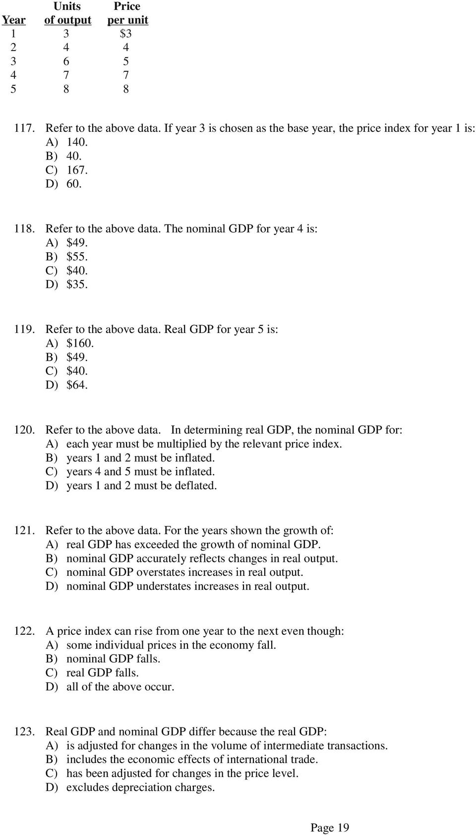 Refer to the above data. In determining real GDP, the nominal GDP for: A) each year must be multiplied by the relevant price index. B) years 1 and 2 must be inflated.