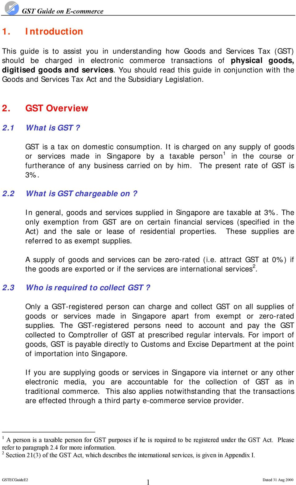 It is charged on any supply of goods or services made in Singapore by a taxable person 1 in the course or furtherance of any business carried on by him. The present rate of GST is 3%. 2.