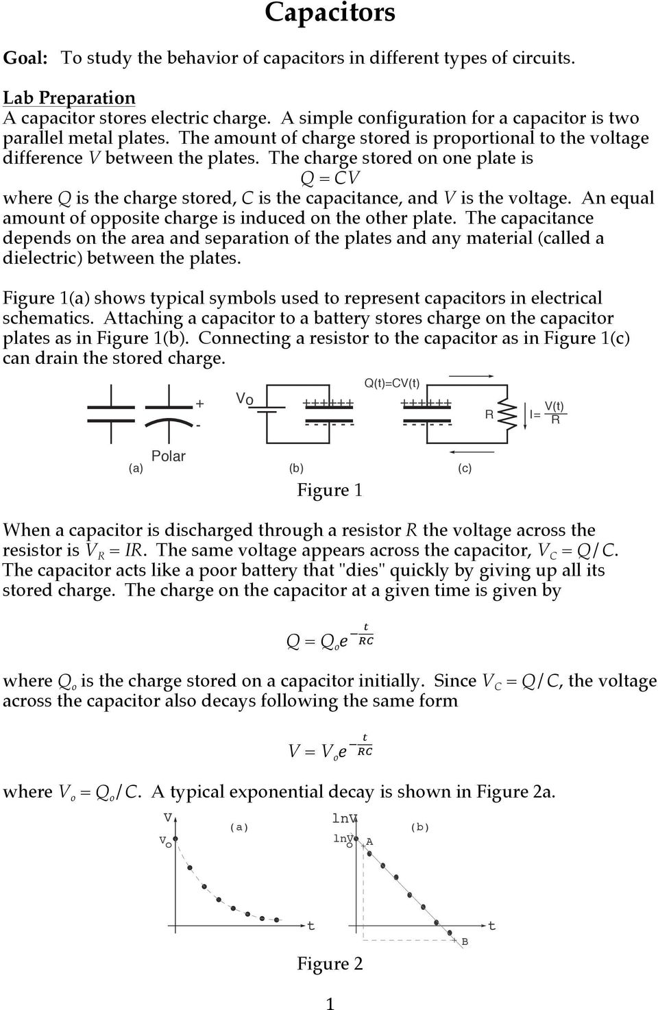 The charge stored on one plate is Q = C where Q is the charge stored, C is the capacitance, and is the voltage. An equal amount of opposite charge is induced on the other plate.