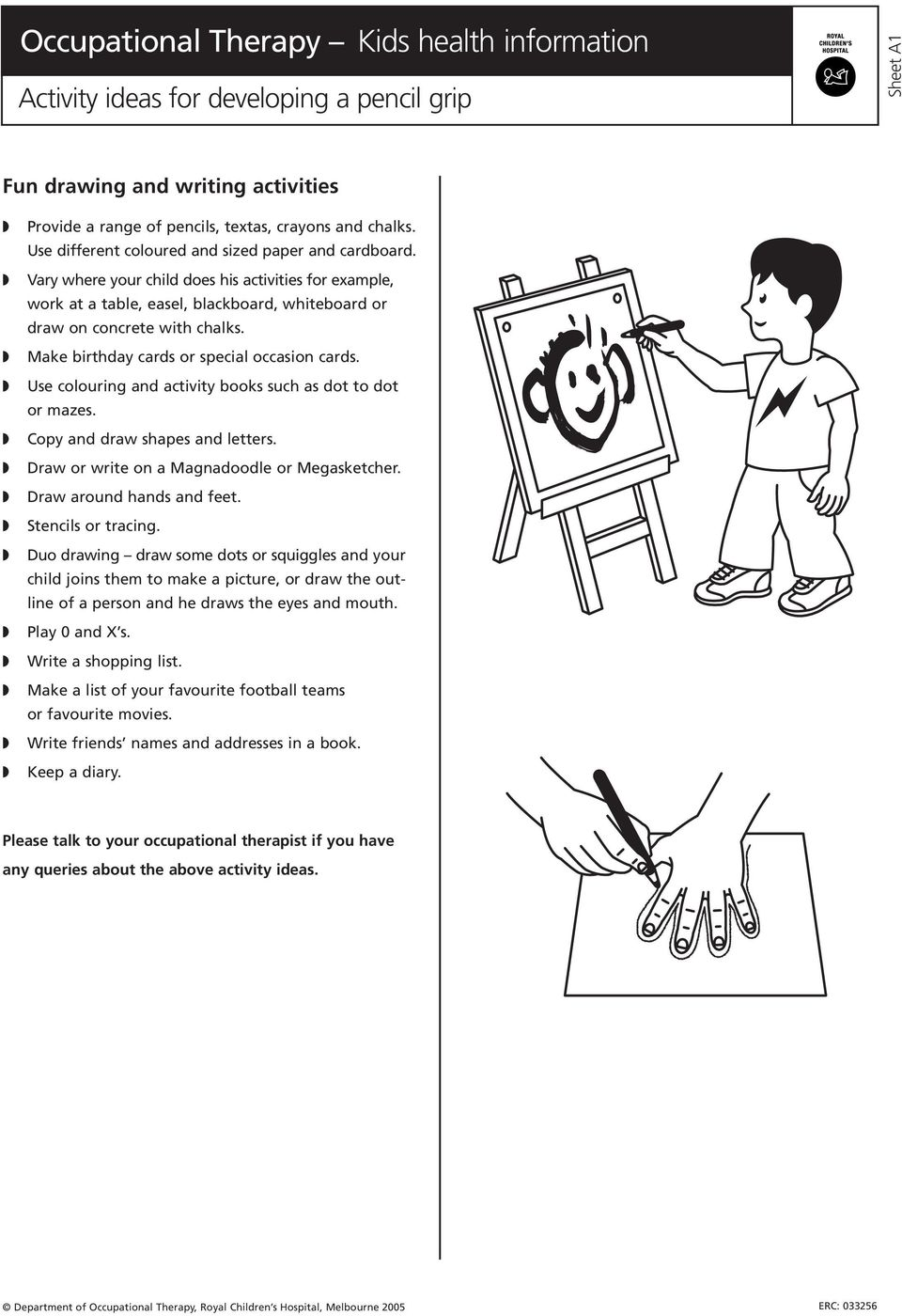 Use colouring and activity books such as dot to dot or mazes. Copy and draw shapes and letters. Draw or write on a Magnadoodle or Megasketcher. Draw around hands and feet. Stencils or tracing.