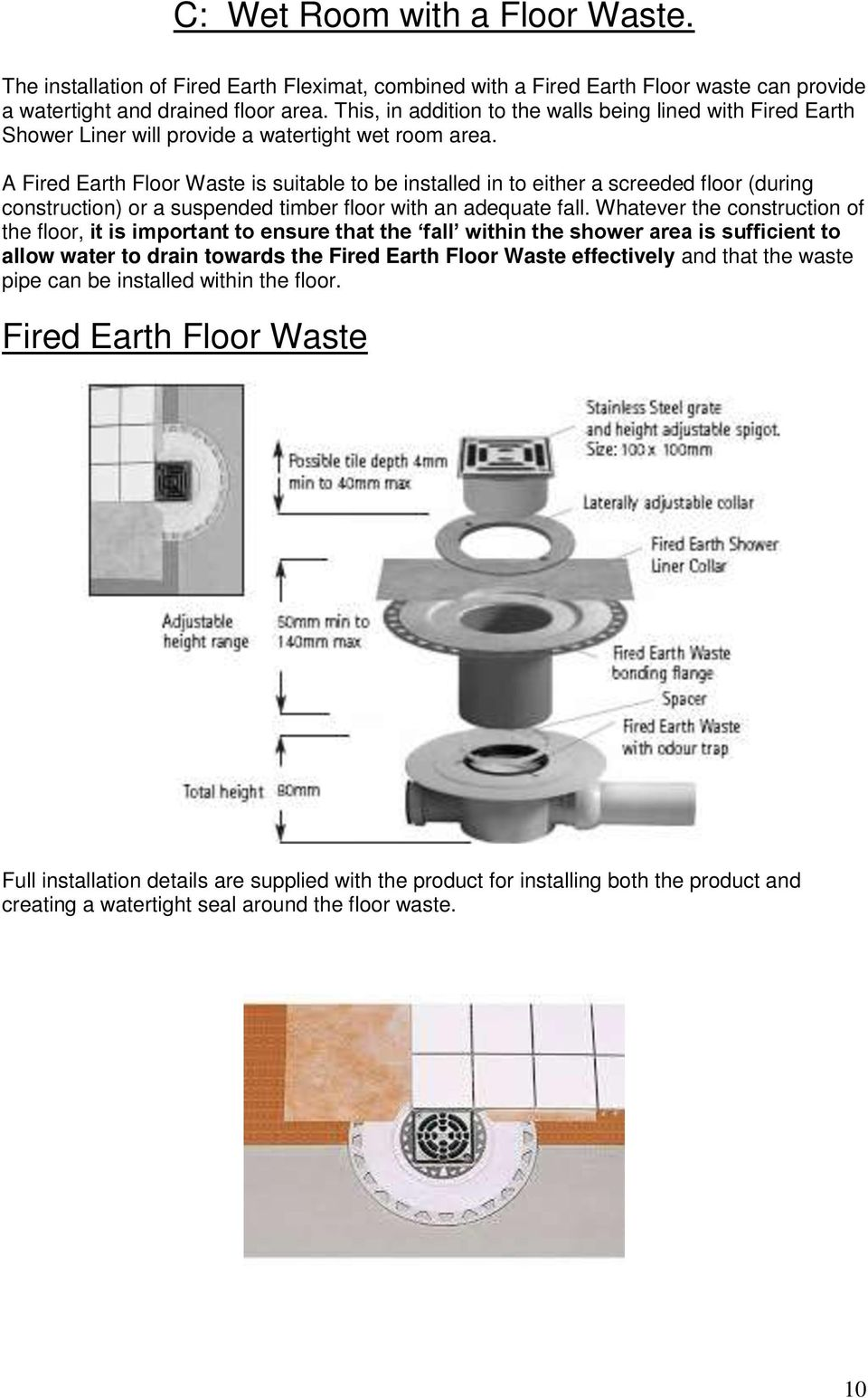 A Fired Earth Floor Waste is suitable to be installed in to either a screeded floor (during construction) or a suspended timber floor with an adequate fall.