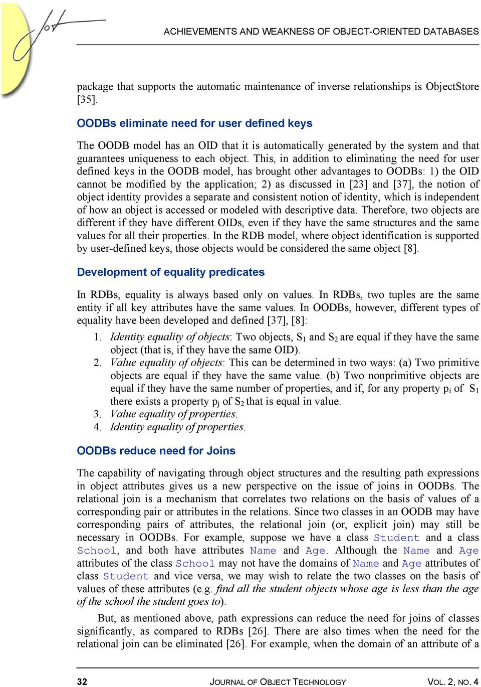 This, in addition to eliminating the need for user defined keys in the OODB model, has brought other advantages to OODBs: 1) the OID cannot be modified by the application; 2) as discussed in [23] and