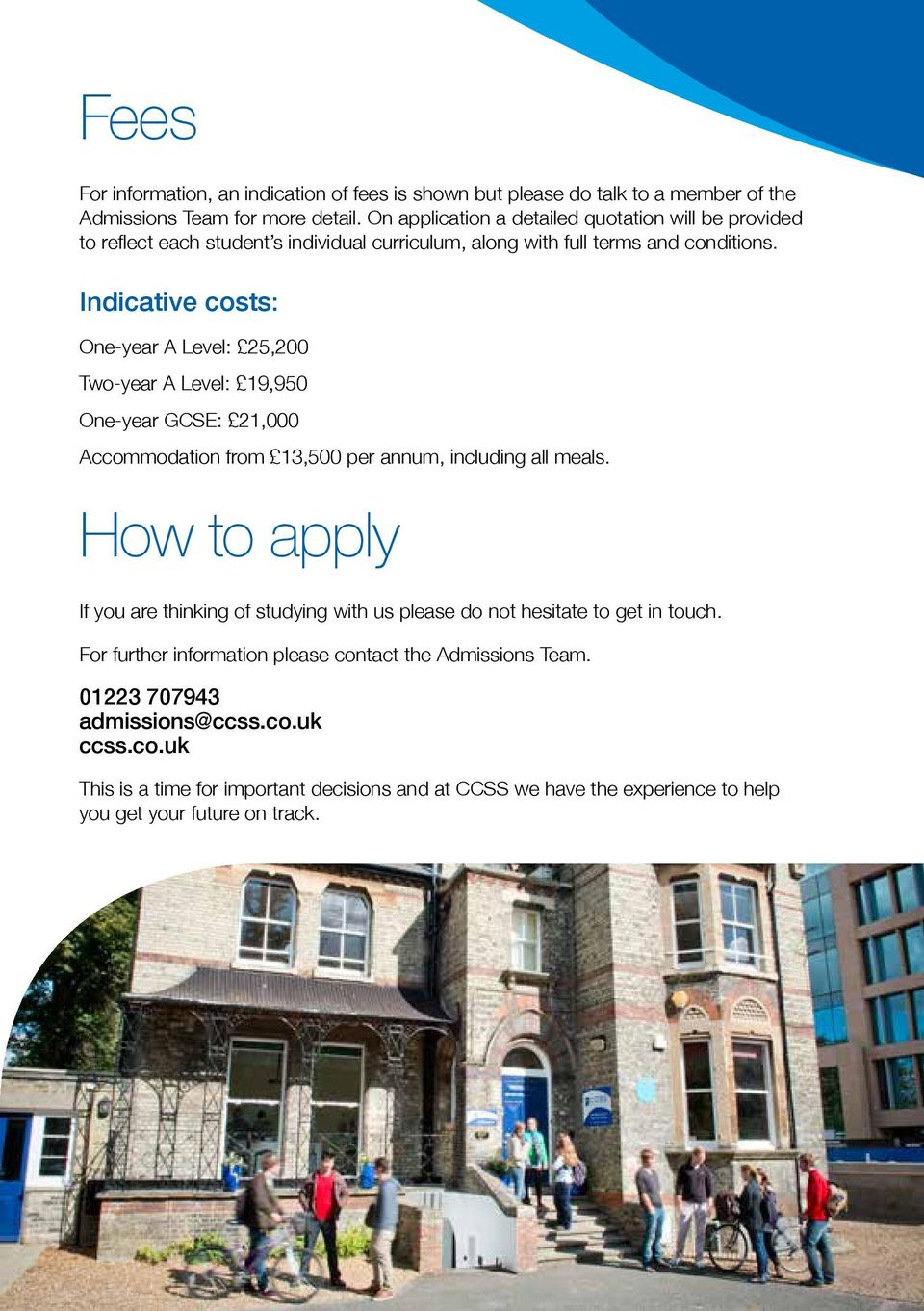 Indicative costs: One-year A Level: 25,200 Two-year A Level: 19,950 One-year GCSE: 21,000 Accommodation from 13,500 per annum, including all meals.