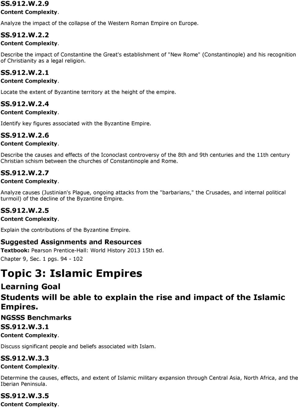 "SS.912.W.2.7 Analyze causes (Justinian's Plague, ongoing attacks from the ""barbarians,"" the Crusades, and internal political turmoil) of the decline of the Byzantine Empire. SS.912.W.2.5 Explain the contributions of the Byzantine Empire."
