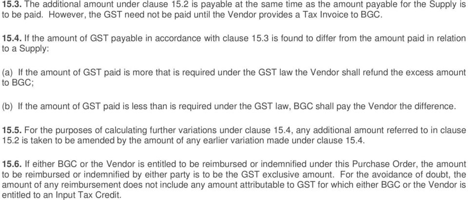 3 is found to differ from the amount paid in relation to a Supply: (a) If the amount of GST paid is more that is required under the GST law the Vendor shall refund the excess amount to BGC; (b) If