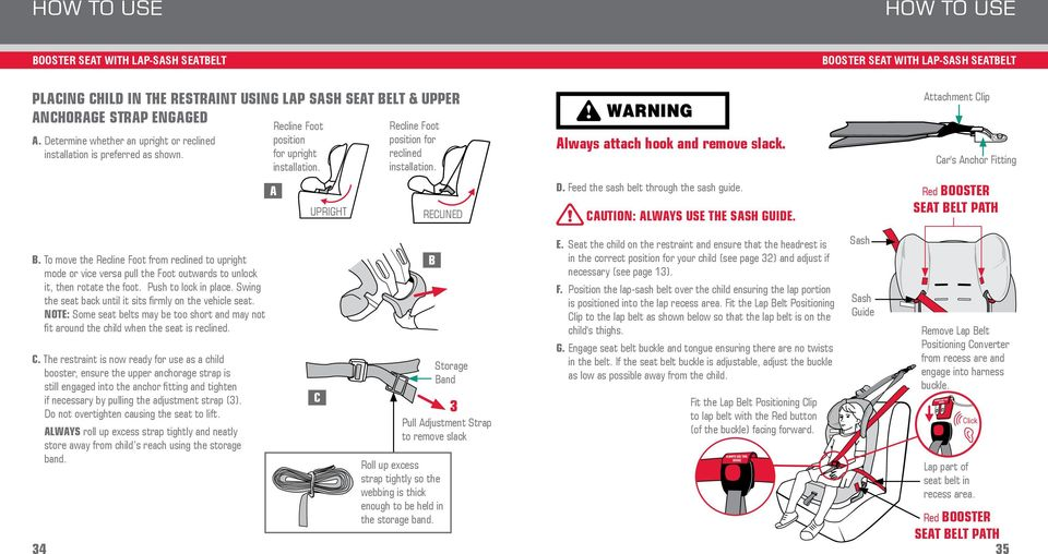 RECLINED Always attach hook and remove slack. D. Feed the sash belt through the sash guide. CAUTION: ALWAYS USE THE SASH GUIDE. Attachment Clip Car's Anchor Fitting Red BOOSTER SEAT BELT PATH B.