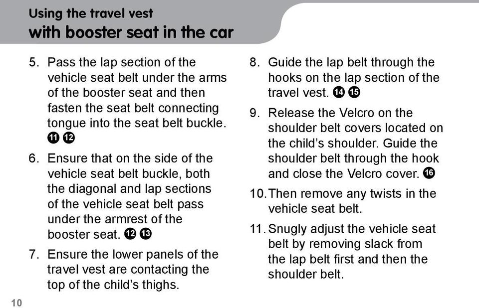 Ensure that on the side of the vehicle seat belt buckle, both the diagonal and lap sections of the vehicle seat belt pass under the armrest of the booster seat. 12 13 7.