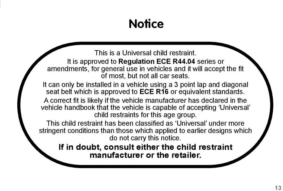 It can only be installed in a vehicle using a 3 point lap and diagonal seat belt which is approved to ECE R16 or equivalent standards.