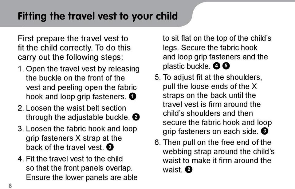 Loosen the fabric hook and loop grip fasteners X strap at the back of the travel vest. 3 4. Fit the travel vest to the child so that the front panels overlap.