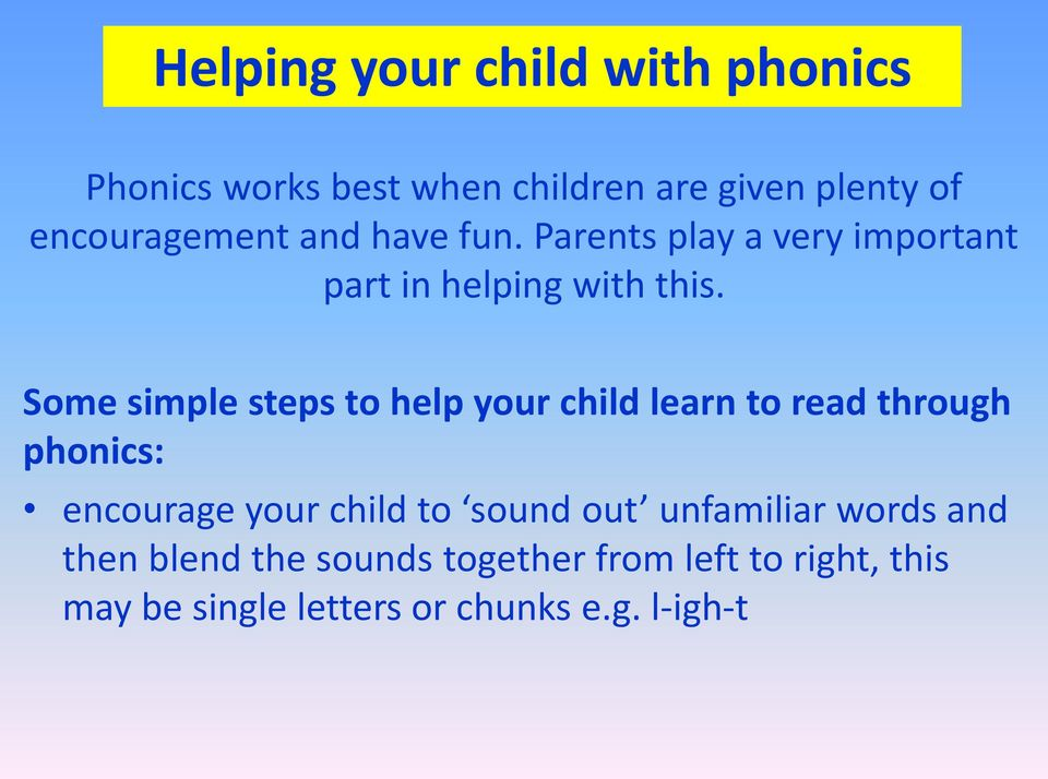 Some simple steps to help your child learn to read through phonics: encourage your child to sound