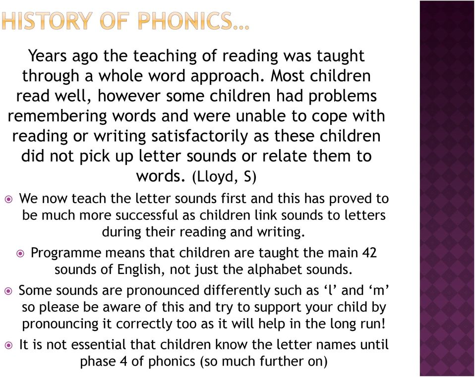them to words. (Lloyd, S) We now teach the letter sounds first and this has proved to be much more successful as children link sounds to letters during their reading and writing.