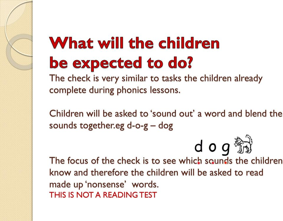 eg d-o-g dog The focus of the check is to see which sounds the children know and