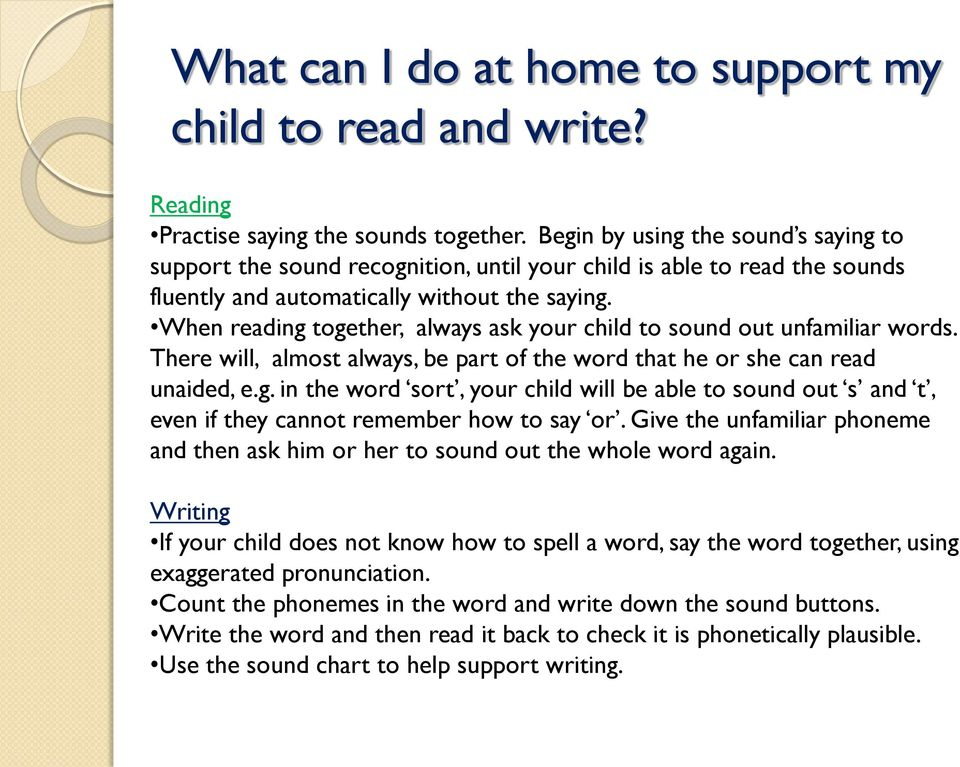 When reading together, always ask your child to sound out unfamiliar words. There will, almost always, be part of the word that he or she can read unaided, e.g. in the word sort, your child will be able to sound out s and t, even if they cannot remember how to say or.
