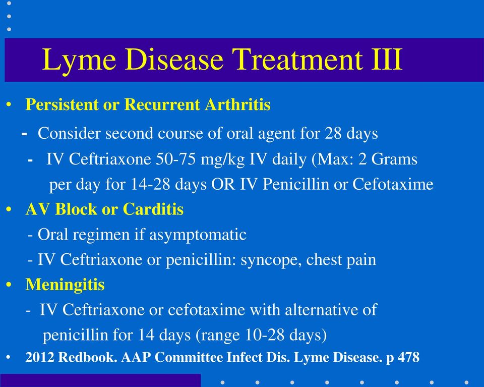 - Oral regimen if asymptomatic - IV Ceftriaxone or penicillin: syncope, chest pain Meningitis - IV Ceftriaxone or