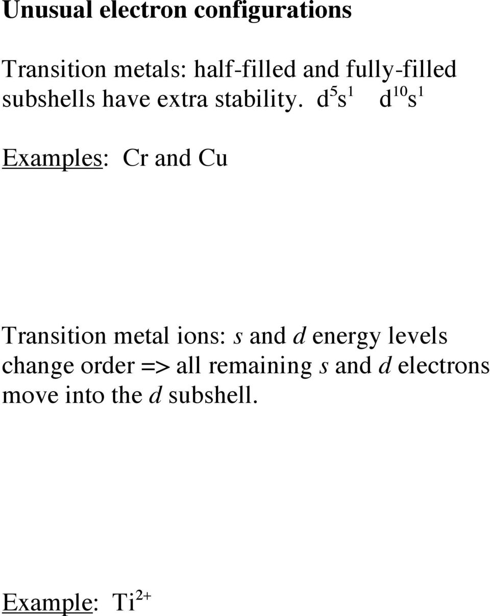 d 5 s 1 d 10 s 1 Examples: Cr and Cu Transition metal ions: s and d