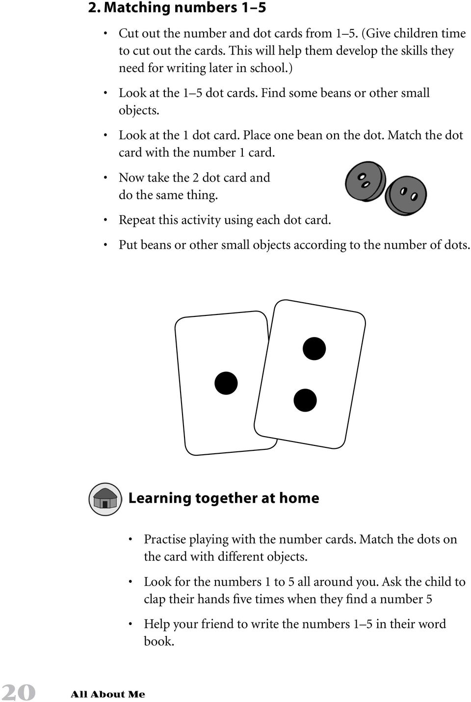 Now take the 2 dot card and do the same thing. Repeat this activity using each dot card. Put beans or other small objects according to the number of dots.