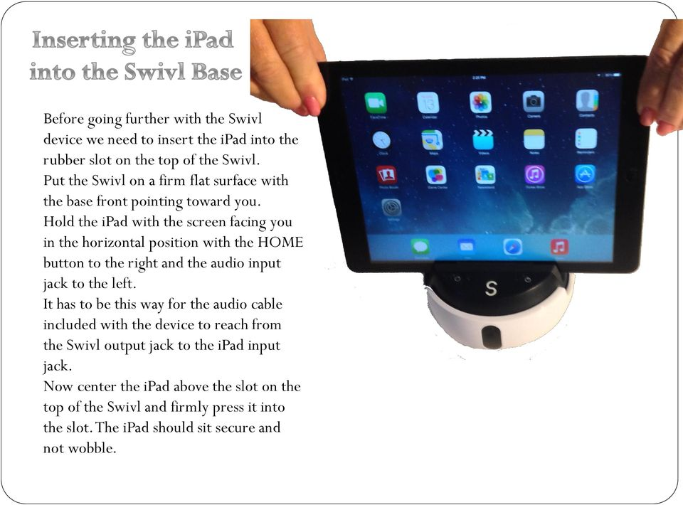 Hold the ipad with the screen facing you in the horizontal position with the HOME button to the right and the audio input jack to the left.