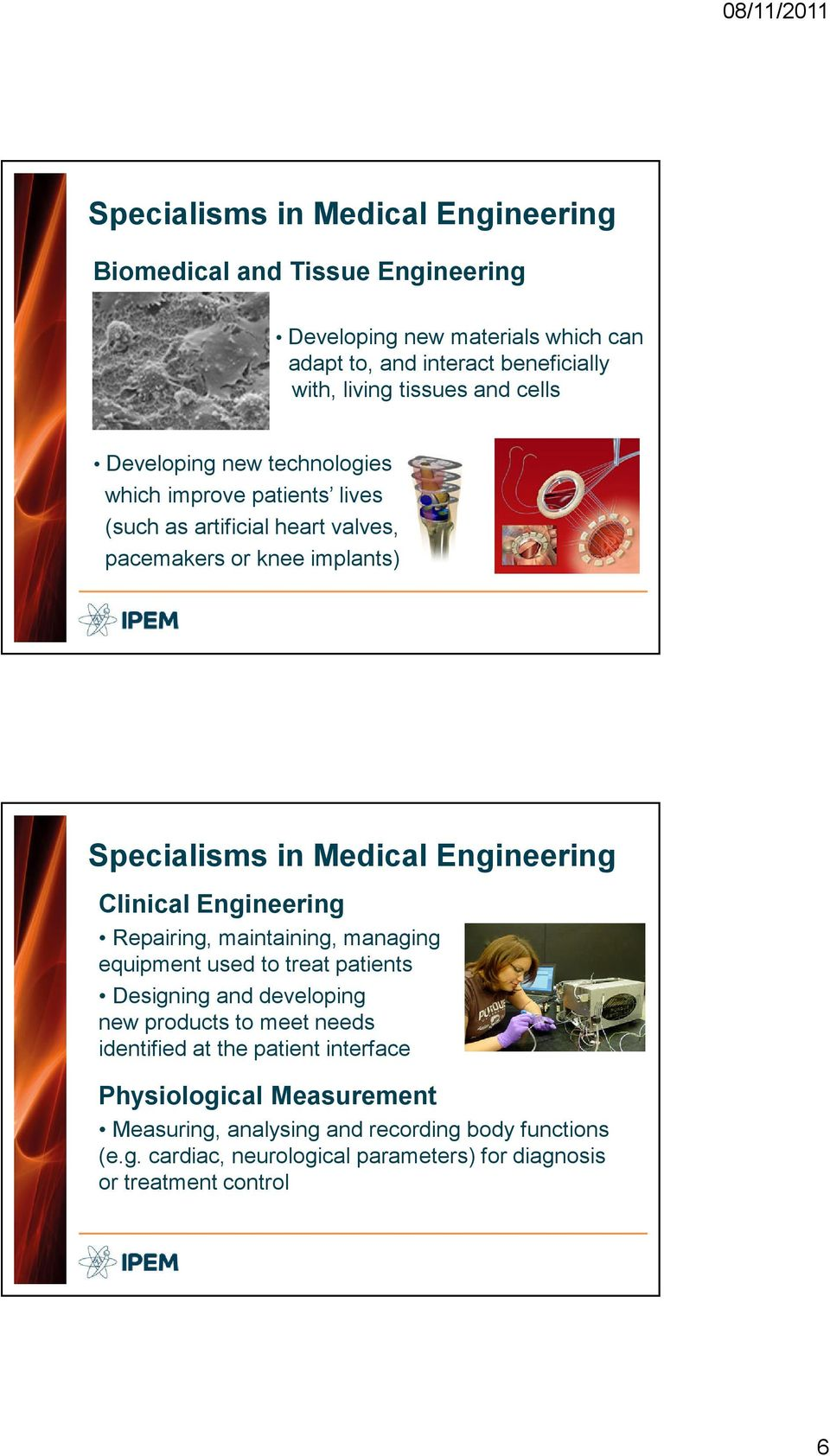 Engineering Clinical Engineering Repairing, maintaining, managing equipment used to treat patients Designing and developing new products to meet needs identified