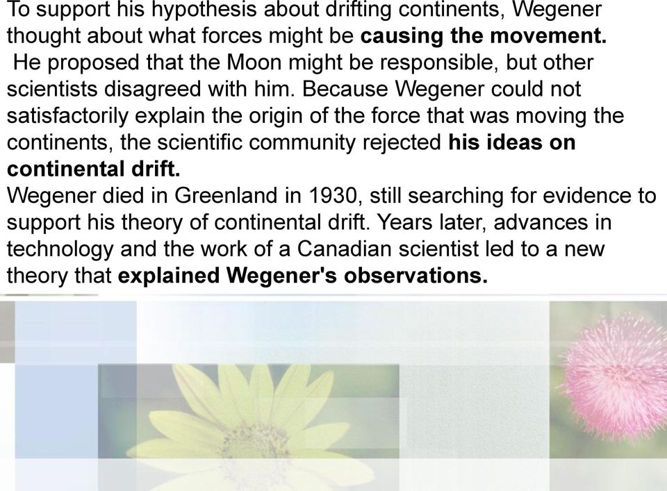 Because Wegener could not satisfactorily explain the origin of the force that was moving the continents, the scientific community rejected his ideas on